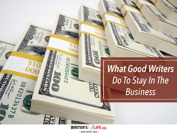What Good Writers Do To Stay In The Business - Writer's Life.o