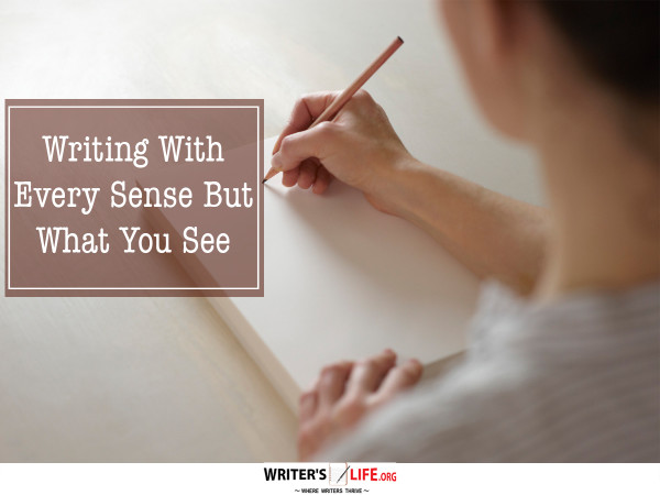 Writing With Every Sense But What You See - Writer's Life.org