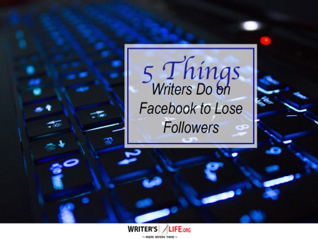 5 Things Writers Do on Facebook to Lose Followers - Writer's Lif