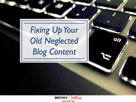 Fixing Up Your Old Neglected Blog Content - Writer's Life.org