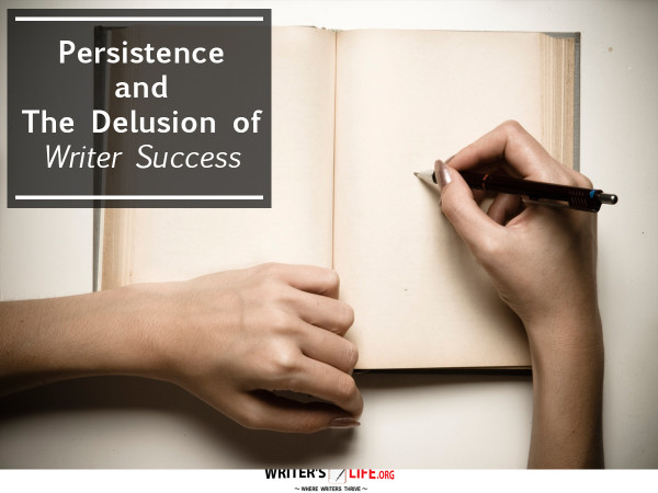 Persistence and The Delusion of Writer Success - Writer's Life.or