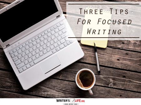 Three Tips for Focused, Effective Writing - Writer's Life.org