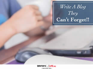 Write A Blog They Can't Forget!! - Writer's Life.org