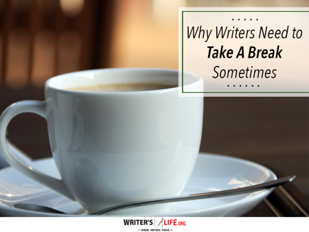 Why Writers Need to Take A Break Sometimes - Writer's Life.org