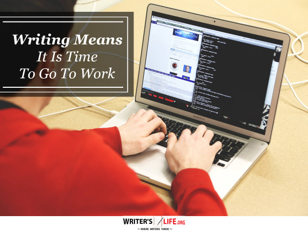 Writing Means It Is Time To Go To Work - Writer's Life.org