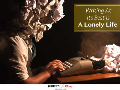 Writing At Its Best Is A Lonely Life - Writer's Life.org