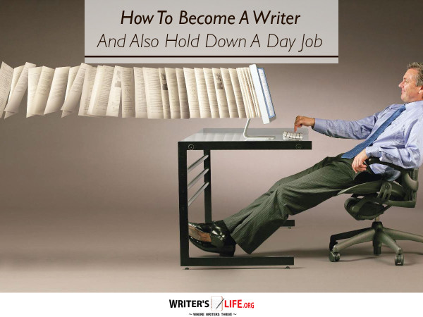 how to become a writer and also hold down a day job writer s  how to become a writer and also hold down a day job writer