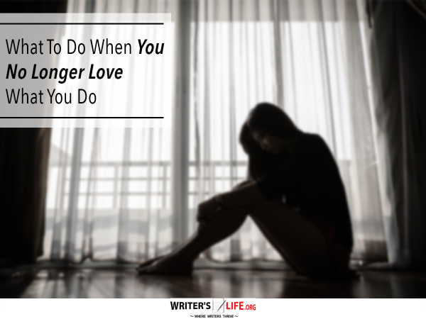 What To Do When You No Longer Love What You Do - Writer's