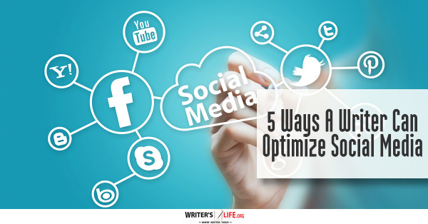 5 Ways A Writer Can Optimize Social Media - Writer's Life.org