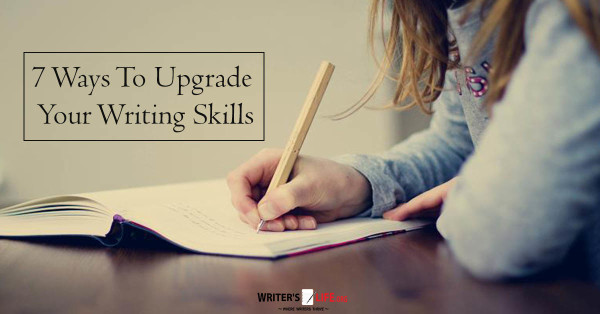 7 Ways To Upgrade Your Writing Skills - Writer's Life.org
