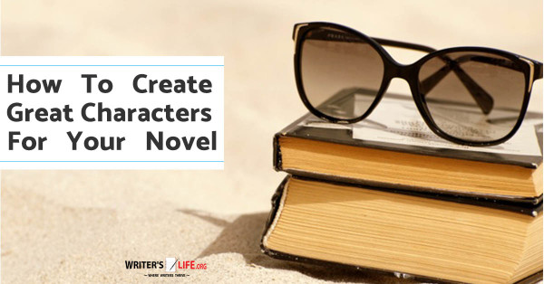 How To Create Great Characters For Your Novel - Writer's Life.org