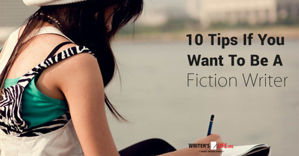 10 Tips If You Want To Be Be A Fiction Writer - Writer's Life.org