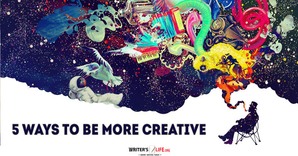 5 Ways To Be More Creative - Writer's Life.org