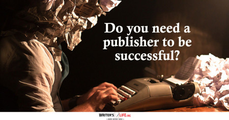 Do You Need A Publisher To Be Successful? - Writer's Life.org