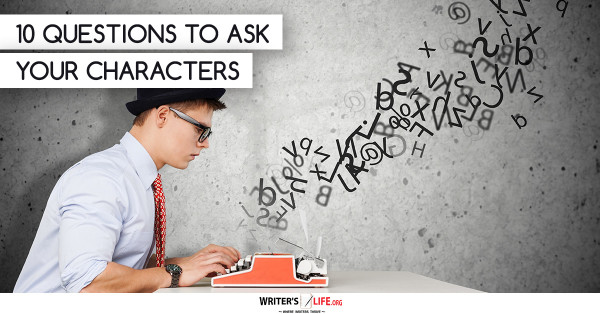 10 Questions To ask Your Characters - Writer's Life.org