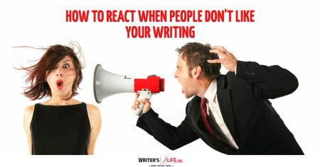 How To React When People Don't Like Your Writing - Writer's Life.org