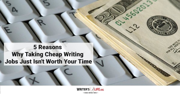 5 Reasons Why Taking Cheap Writing Jobs Just Isn't Worth Your Time - WritersLife.org