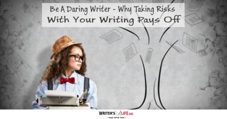 Be A Daring Writer - Why Taking Risks With Your Writing Pays Off - www.writerslife.org