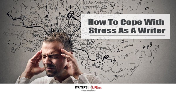 How To Cope With Stress As A Writer - Writer's Life.org