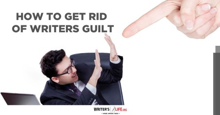 How To Get Rid Of Writers Guilt - Writer's Life.org