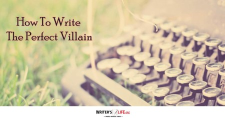 How To Write The Perfect Villain - Writer's Life.org