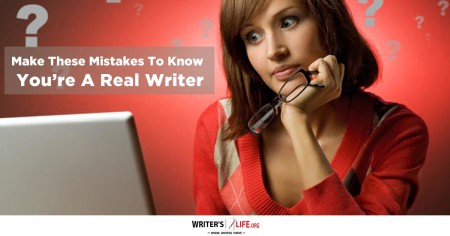 Make These Mistakes To Know You're A Real Writer - Writer's Life.org