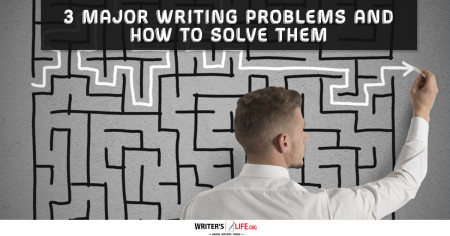 3 Major Writing Problems And How To Solve Them - Writer's Life.