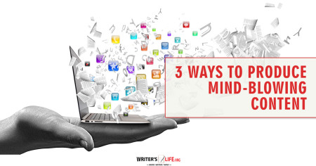 3 Ways To Produce Mind-Blowing Content - Writer's Life.org