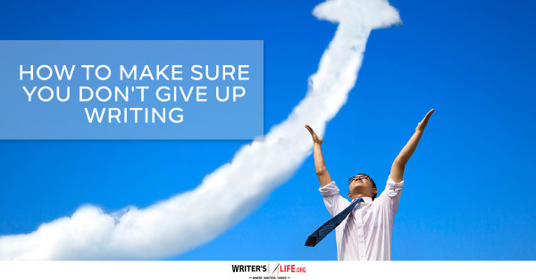 How To Make Sure You Don't Give Up Writing - Writer's Life.org