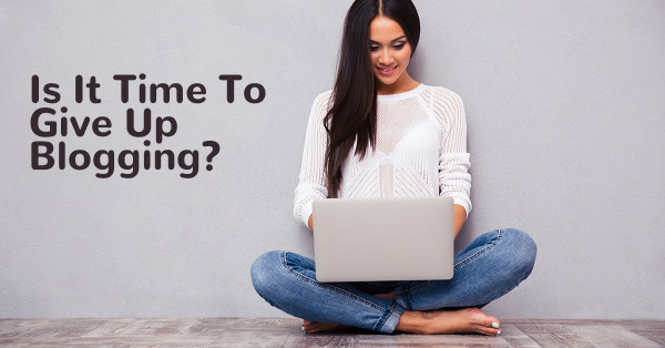 Is It Time To Give Up Blogging? - Writer's Life.org