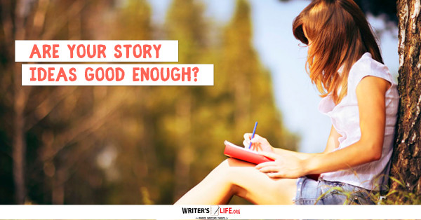 Are Your Story Ideas Good Enough? - Writer's Life.org