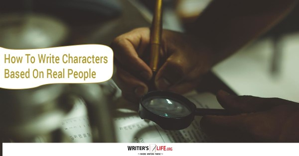 How To Write Characters Based On Real People - writerslife.org