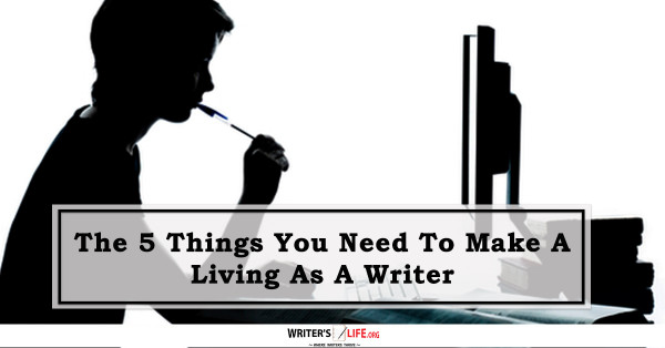 The 5 Things You Need To Make A Living As A Writer - Writer's Life.org