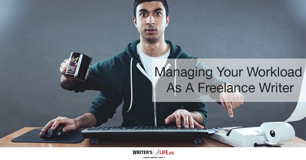 Managing Your Workload As A Freelance Writer - Writer's Life.org