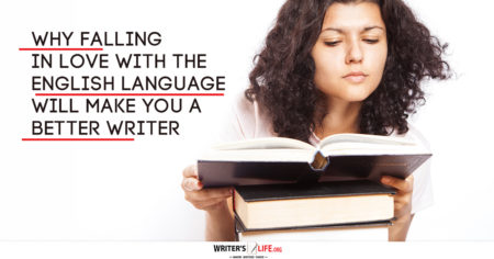 Why Falling In Love With The English Language Will Make You A Better Writer. www.writerslife.org