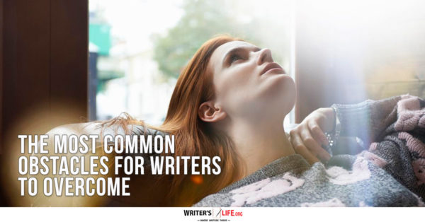 The Most Common Obstacles For Writers To Overcome - Writer's Life.org