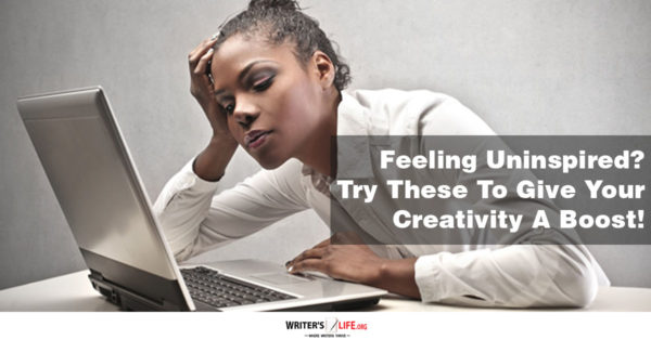 Feeling Uninspired? Try These To Give Your Creativity A Boost! -writers life.org