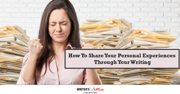 How To Share Your Personal Experiences Through Your Writing - writerslife.org