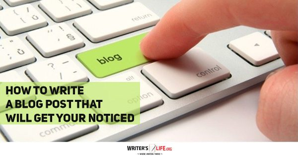 How To Write A Blog Post That Will Get Your Noticed - Writer's Life.org