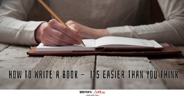How To Write A Book - It's Easier Than You Think! - Writer's Life.org