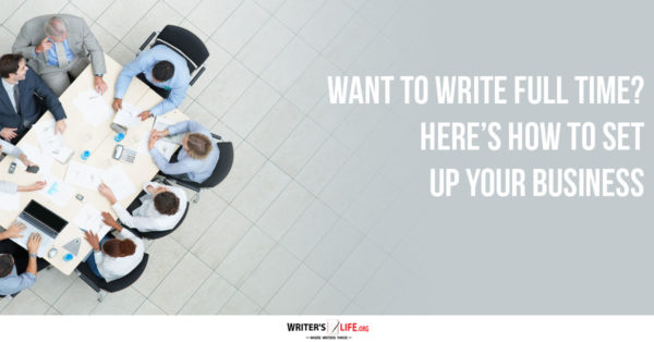 Want To Write Full Time? Here's How To Set Up Your Business - Writerslife.org