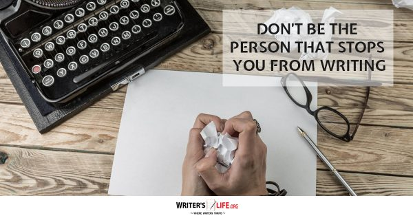 Don't Be The Person That Stops Your From Writing - Writer's Life.org