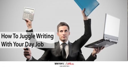 How To Juggle Writing With Your Day Job - Writer's Life.org