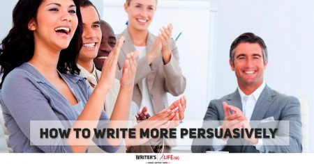 How To Write More Persuasively - Writer's Life.org