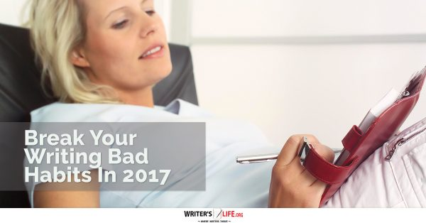 Break Your Writing Bad Habits In 2017 - Writer's Life.org