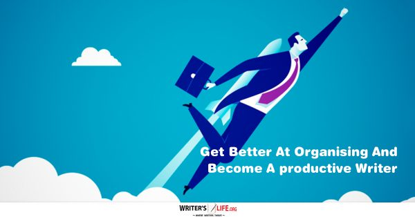 Get Better At Organizing And Become A Productive Writer - www.writerslife.org
