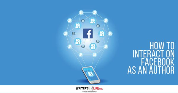 How To Interact On Facebook As An Author - Writer's Life.org