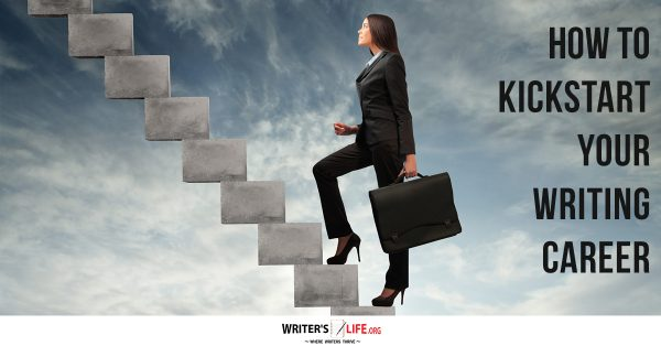 How To Kickstart Your Writing Career - Writer's Life.org