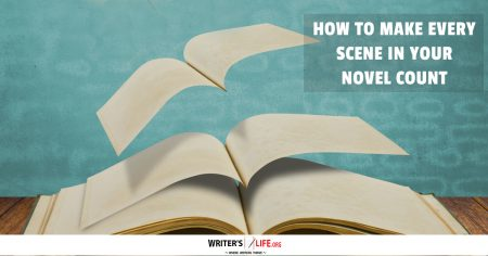 How To Make Every Scene In Your Novel Count - Writer's Life.org