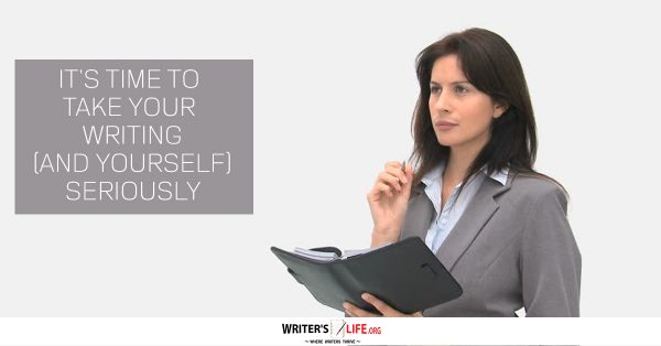 It's Time To Take Your Writing (And Yourself) Seriously - Writer'slife.org